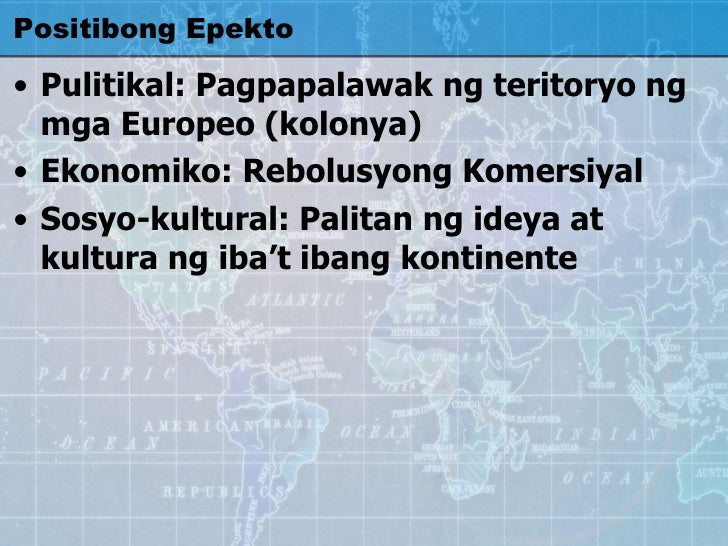 Positibong Epekto <ul><li>Pulitikal: Pagpapalawak ng teritoryo ng mga Europeo (kolonya) </li></ul><ul><li>Ekonomiko: Rebol...