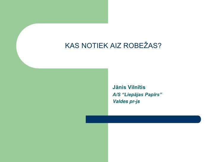 """KAS NOTIEK AIZ ROBEŽAS?                Jānis Vilnītis            A/S """"Liepājas Papīrs""""            Valdes pr-js"""