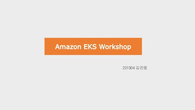 Amazon EKS Workshop 201904 김진웅