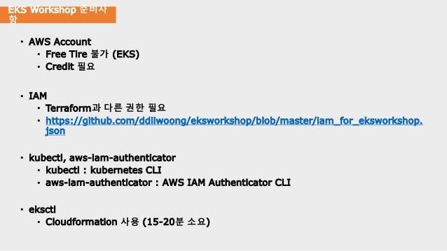 EKS Workshop 준비사 항 • AWS Account • Free Tire 불가 (EKS) • Credit 필요 • IAM • Terraform과 다른 권한 필요 • https://github.com/ddiiwoo...