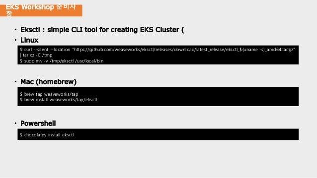 EKS Workshop 준비사 항 • Eksctl : simple CLI tool for creating EKS Cluster ( • Linux • Mac (homebrew) • Powershell $ curl --si...