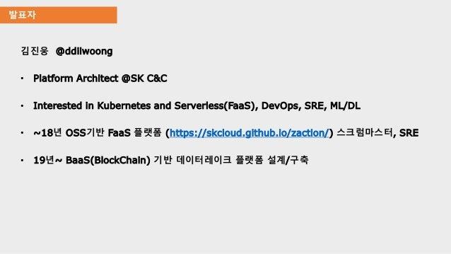 발표자 김진웅 @ddiiwoong • Platform Architect @SK C&C • Interested in Kubernetes and Serverless(FaaS), DevOps, SRE, ML/DL • ~18년...