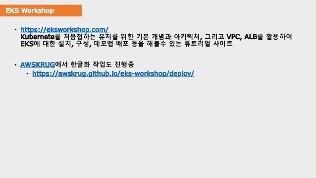 EKS Workshop • https://eksworkshop.com/ Kubernete를 처음접하는 유저를 위한 기본 개념과 아키텍처, 그리고 VPC, ALB를 활용하여 EKS에 대한 설치, 구성, 데모앱 배포 등을 ...