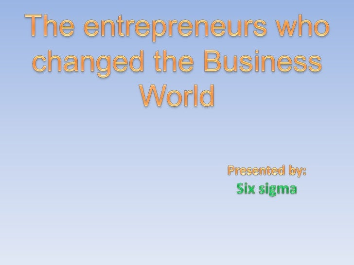 The entrepreneurs who changed the Business World<br />Presented by:<br />Six sigma<br />