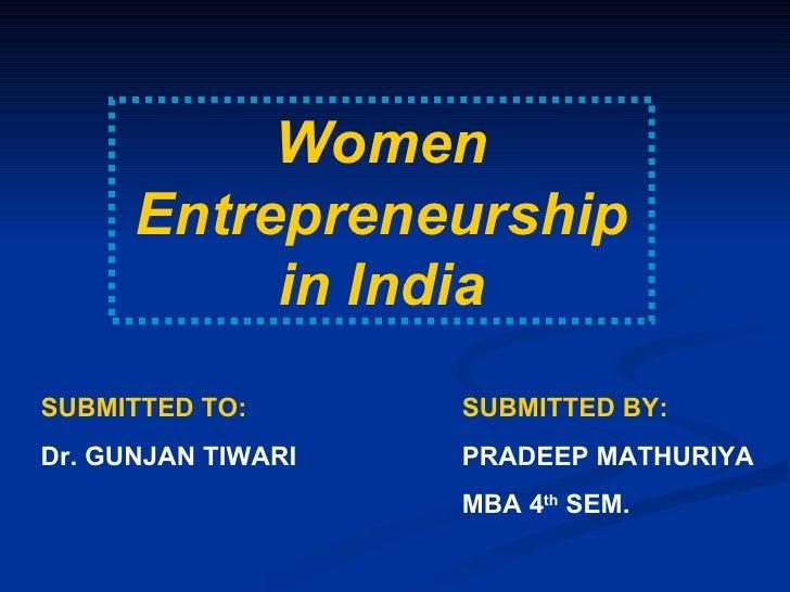 Women Entrepreneurship in India SUBMITTED TO: Dr. GUNJAN TIWARI SUBMITTED BY: PRADEEP MATHURIYA MBA 4 th  SEM.
