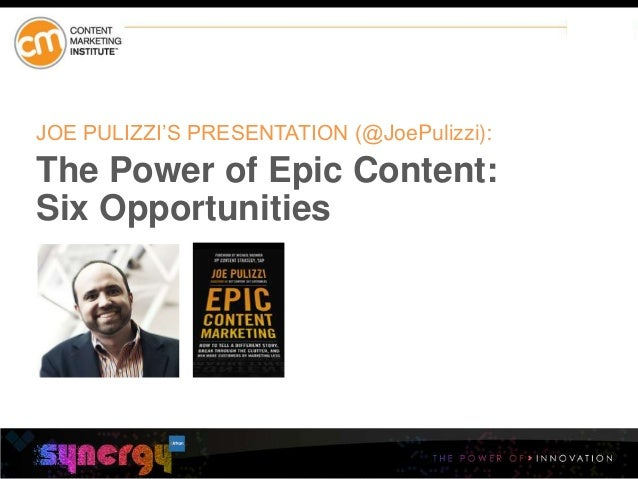 @JoePulizzi #bsmart14 JOE PULIZZI'S PRESENTATION (@JoePulizzi): The Power of Epic Content: Six Opportunities