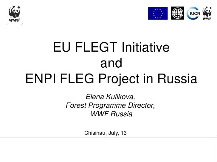 EU FLEGT Initiativeand ENPI FLEG Project in Russia<br />Elena Kulikova,<br />Forest Programme Director,<br /> WWF Russia<b...