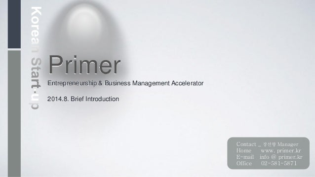 PrimerEntrepreneurship & Business Management Accelerator 2014.8. Brief Introduction Contact _ 장선향 Manager Home www. primer...