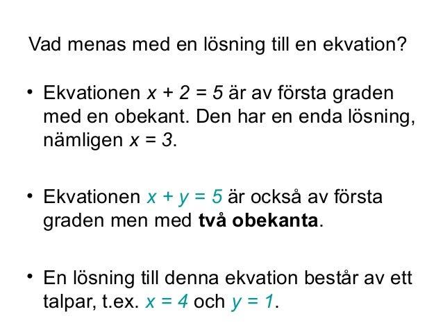 Vad menas med en lösning till en ekvation? • Ekvationen x + 2 = 5 är av första graden med en obekant. Den har en enda lösn...