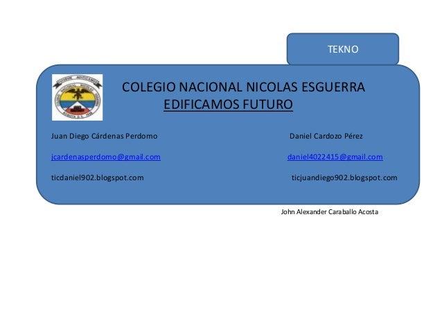 TEKNO COLEGIO NACIONAL NICOLAS ESGUERRA EDIFICAMOS FUTURO Juan Diego Cárdenas Perdomo Daniel Cardozo Pérez jcardenasperdom...