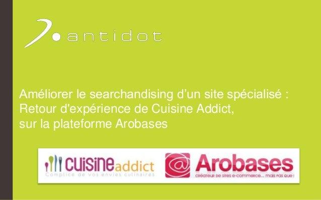 Améliorer le searchandising d'un site spécialisé :  Retour d'expérience de Cuisine Addict,  sur la plateforme Arobases