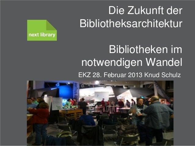 Die Zukunft der    Bibliotheksarchitektur          Bibliotheken im     notwendigen Wandel   EKZ 28. Februar 2013 Knud Schu...