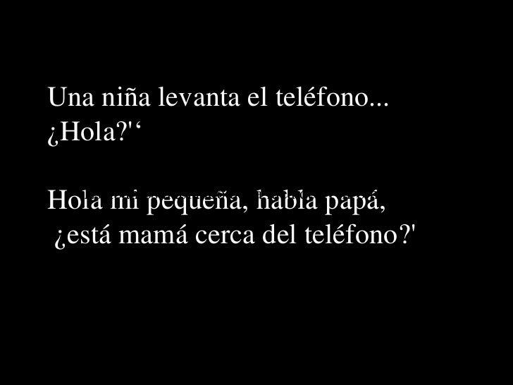 Una niña levanta el teléfono...  ¿Hola?'' Hola mi pequeña, habla papá, ¿está mamá cerca del teléfono?' Estábamos hablando ...
