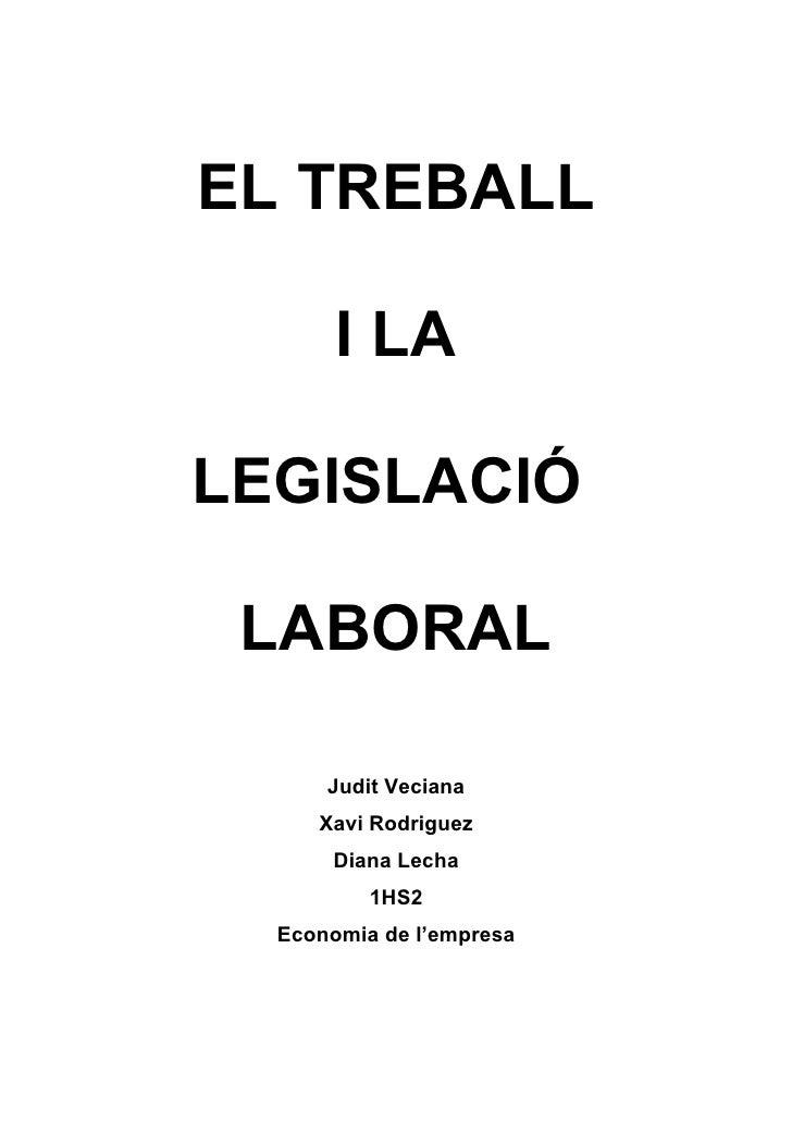 EL TREBALL         I LA  LEGISLACIÓ   LABORAL        Judit Veciana      Xavi Rodriguez       Diana Lecha           1HS2   ...
