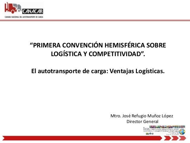 """""""PRIMERA CONVENCIÓN HEMISFÉRICA SOBRE LOGÍSTICA Y COMPETITIVIDAD"""". El autotransporte de carga: Ventajas Logísticas. Mtro. ..."""