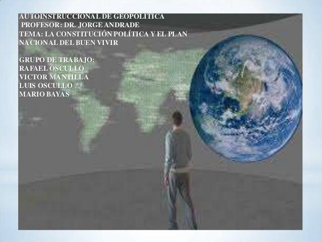AUTOINSTRUCCIONAL DE GEOPOLÍTICA PROFESOR: DR. JORGE ANDRADE TEMA: LA CONSTITUCIÓN POLÍTICA Y EL PLAN NACIONAL DEL BUEN VI...
