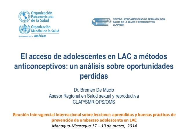 El acceso de adolescentes en LAC a métodos anticonceptivos: un análisis sobre oportunidades perdidas Dr. Bremen De Mucio A...