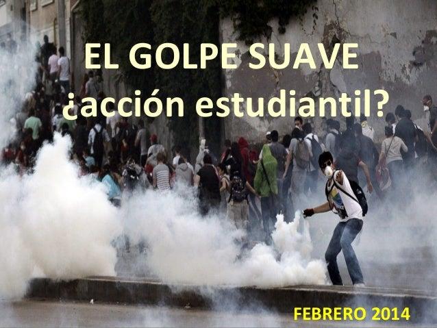 EL GOLPE SUAVE ¿acción estudiantil?  FEBRERO 2014