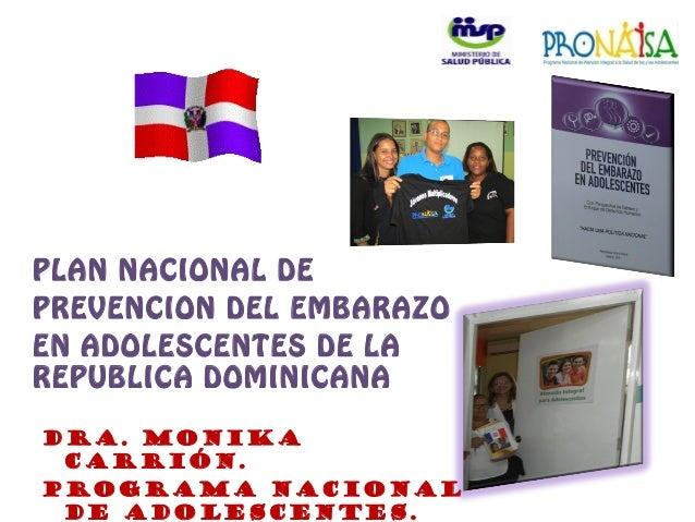 PLAN NACIONAL DE PREVENCION DEL EMBARAZO EN ADOLESCENTES DE LA REPUBLICA DOMINICANA Dra. Monika Carrión. Programa Nacional...