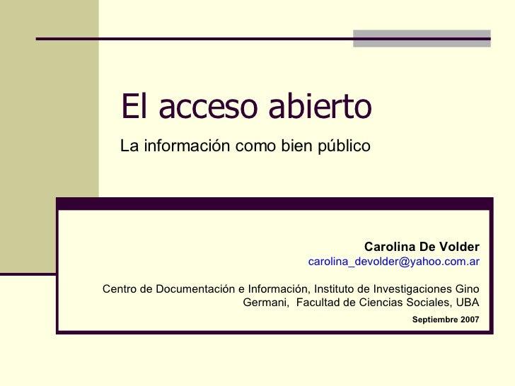 El acceso abierto La información como bien público Carolina De Volder [email_address] Centro de Documentación e Informació...