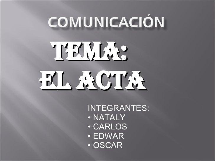 TEMA:  EL ACTA <ul><li>INTEGRANTES: </li></ul><ul><li>NATALY </li></ul><ul><li>CARLOS  </li></ul><ul><li>EDWAR </li></ul><...