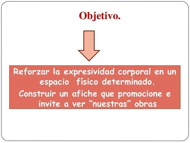 Objetivo. Reforzar la expresividad corporal en un espacio físico determinado. Construir un afiche que promocione e invite ...