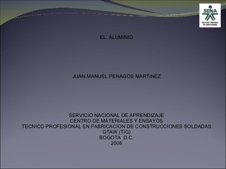 EL  ALUMINIO JUAN MANUEL PENAGOS MARTINEZ SERVICIO NACIONAL DE APRENDIZAJE CENTRO DE MATERIALES Y ENSAYOS TECNICO PROFESIO...