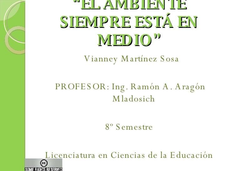 """"""" EL AMBIENTE SIEMPRE ESTÁ EN MEDIO"""" <ul><li>Vianney Martínez Sosa </li></ul><ul><li>PROFESOR: Ing. Ramón A. Aragón Mlados..."""