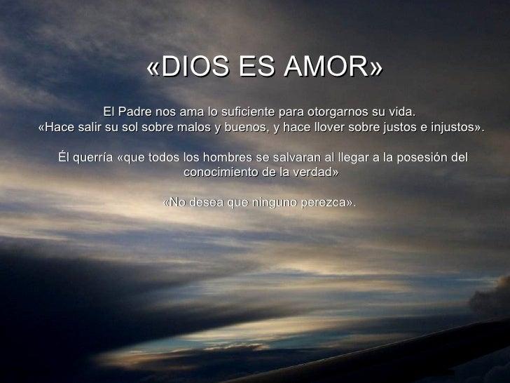 «DIOS ES AMOR» El Padre nos ama lo suficiente  para otorgarnos su vida.  «Hace salir su sol sobre malos y buenos, y hace l...