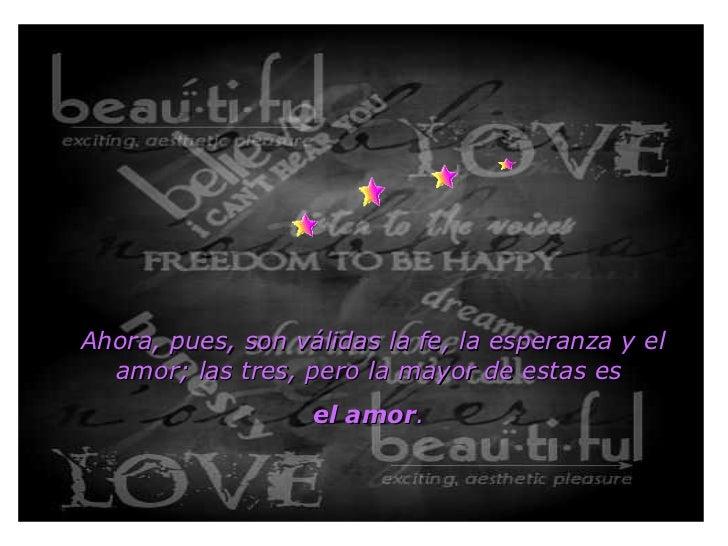 Ahora, pues, son válidas la fe, la esperanza y el amor; las tres, pero la mayor de estas es  el amor .