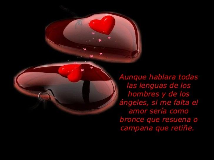Aunque hablara todas las lenguas de los hombres y de los ángeles, si me falta el amor sería como bronce que resuena o camp...