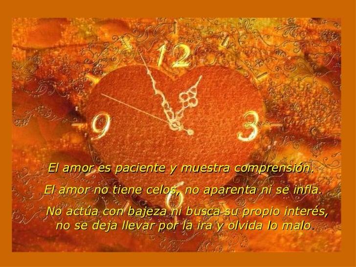 El amor es paciente y muestra comprensión.  El amor no tiene celos, no aparenta ni se infla.  No actúa con bajeza ni bu...