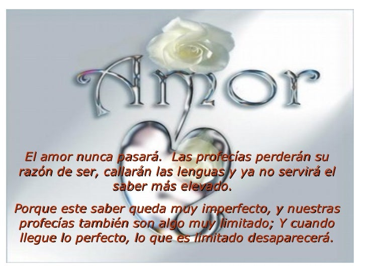 El amor nunca pasará. Las profecías perderán su razón de ser, callarán las lenguas y ya no servirá el saber más elevado....