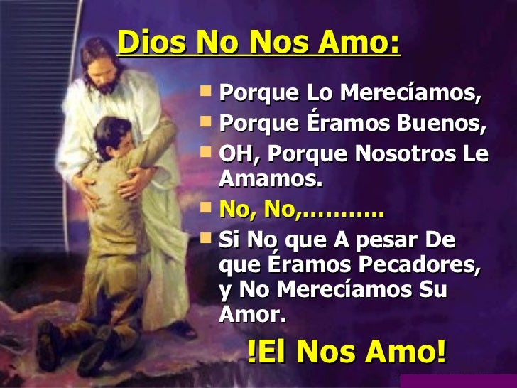 Dios No Nos Amo: <ul><li>Porque Lo Merecíamos, </li></ul><ul><li>Porque Éramos Buenos, </li></ul><ul><li>OH, Porque Nosotr...