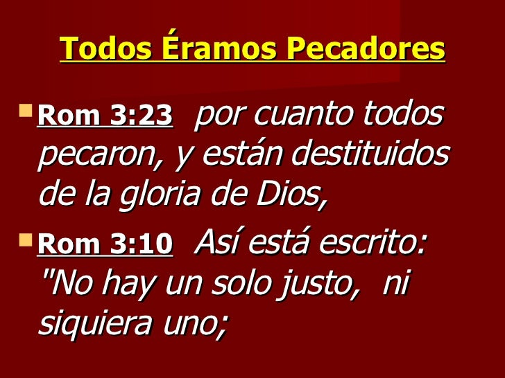 Todos Éramos Pecadores <ul><li>Rom 3:23   por cuanto todos pecaron, y están destituidos de la gloria de Dios,   </li></ul>...