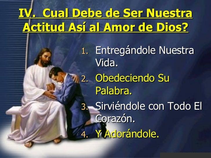 IV.  Cual Debe de Ser Nuestra Actitud Así al Amor de Dios? <ul><li>Entregándole Nuestra Vida. </li></ul><ul><li>Obedeciend...