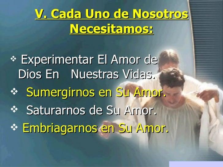 V. Cada Uno de Nosotros Necesitamos: <ul><li>Experimentar El Amor de Dios En  Nuestras Vidas. </li></ul><ul><li>Sumergirno...