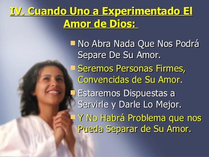 IV. Cuando Uno a Experimentado El Amor de Dios:  <ul><li>No Abra Nada Que Nos Podrá Separe De Su Amor.  </li></ul><ul><li>...