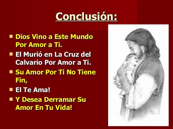 Conclusión: <ul><li>Dios Vino a Este Mundo Por Amor a Ti. </li></ul><ul><li>El Murió en La Cruz del Calvario Por Amor a Ti...