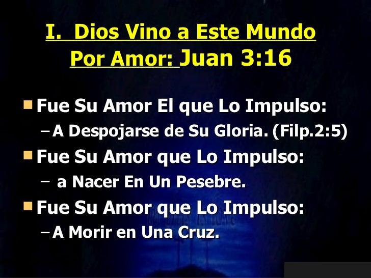 I.  Dios Vino a Este Mundo Por Amor:   Juan 3:16 <ul><li>Fue Su Amor El que Lo Impulso: </li></ul><ul><ul><li>A Despojarse...