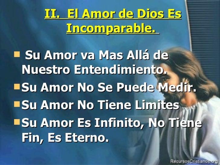 II.  El Amor de Dios Es Incomparable.   <ul><li>Su Amor va Mas Allá de Nuestro Entendimiento. </li></ul><ul><li>Su Amor No...