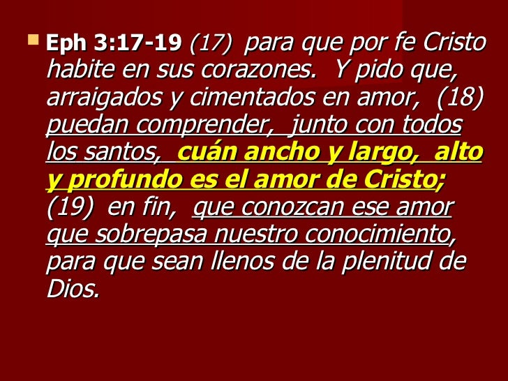 <ul><li>Eph 3:17-19   (17)   para que por fe Cristo habite en sus corazones.  Y pido que,  arraigados y cimentados en amor...
