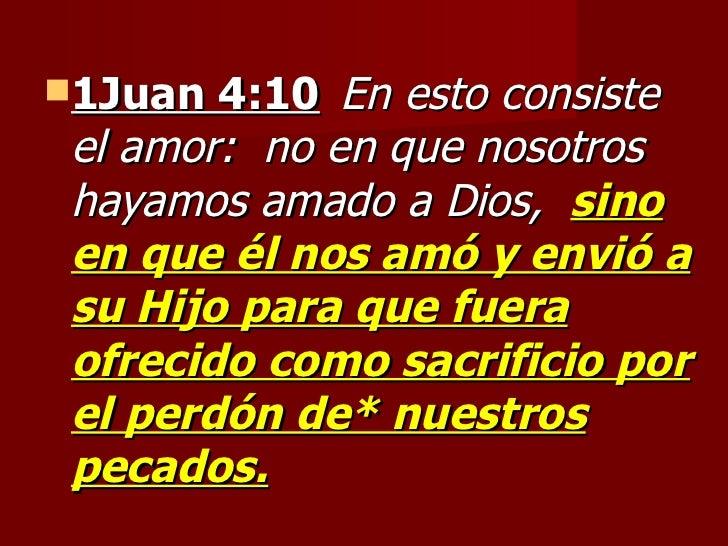 <ul><li>1Juan 4:10   En esto consiste el amor:  no en que nosotros hayamos amado a Dios,  sino en que él nos amó y envió a...