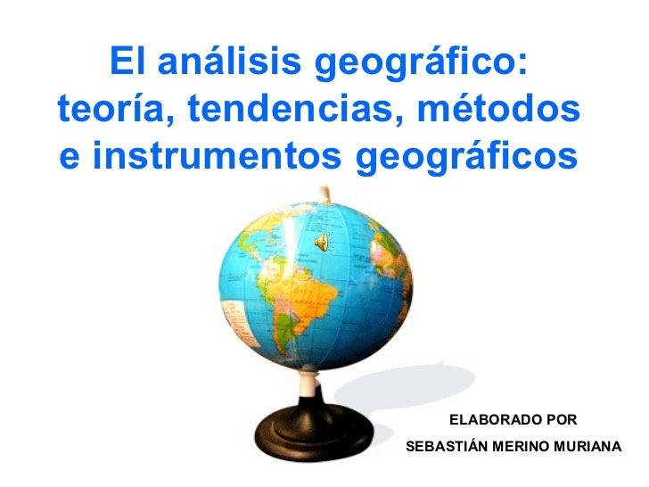 El análisis geográfico: teoría, tendencias, métodos e instrumentos geográficos ELABORADO POR SEBASTIÁN MERINO MURIANA