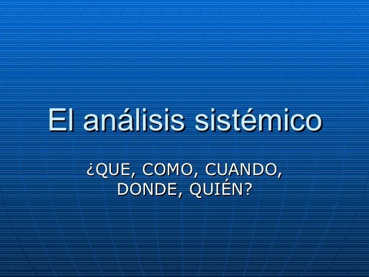 El análisis sistémico ¿QUE, COMO, CUANDO, DONDE, QUIÉN?