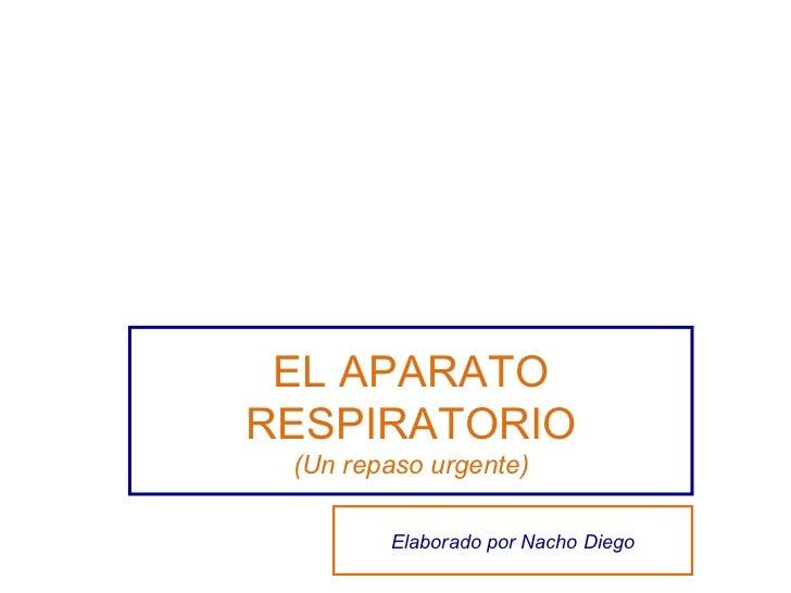 EL APARATO RESPIRATORIO (Un repaso urgente) Elaborado por Nacho Diego