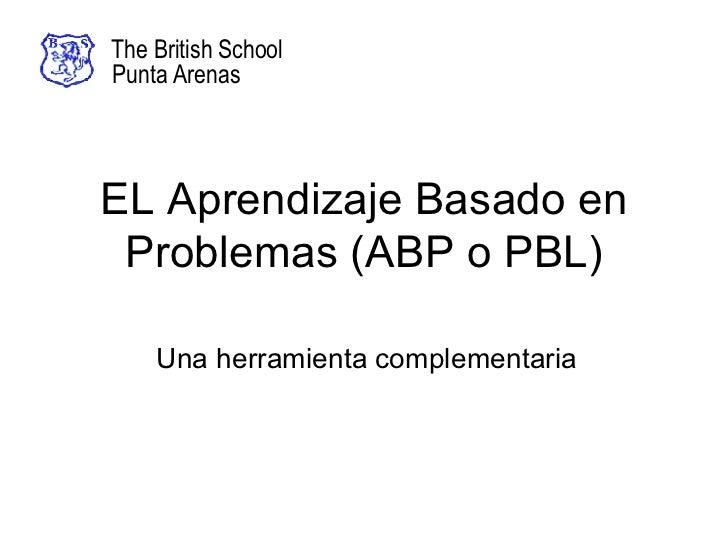 EL Aprendizaje Basado en Problemas (ABP o PBL) Una herramienta complementaria The British School Punta Arenas