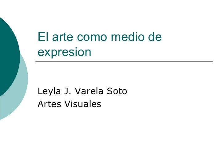 El arte como medio de expresion Leyla J. Varela Soto Artes Visuales