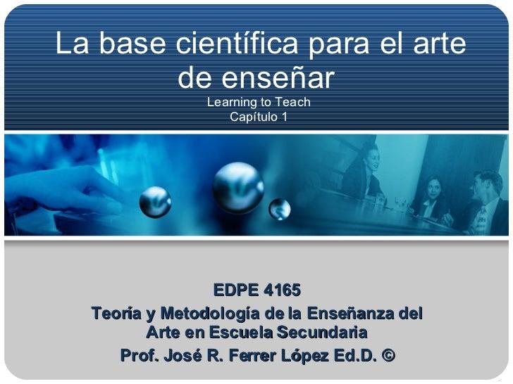 La base científica para el arte de enseñar  Learning to Teach  Capítulo 1  EDPE 4165 Teoría y Metodología de la Enseñanza ...
