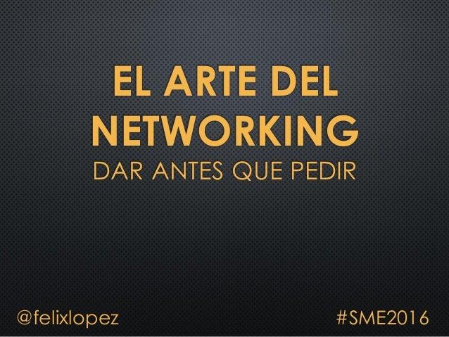 EL ARTE DEL NETWORKING DAR ANTES QUE PEDIR @felixlopez #SME2016